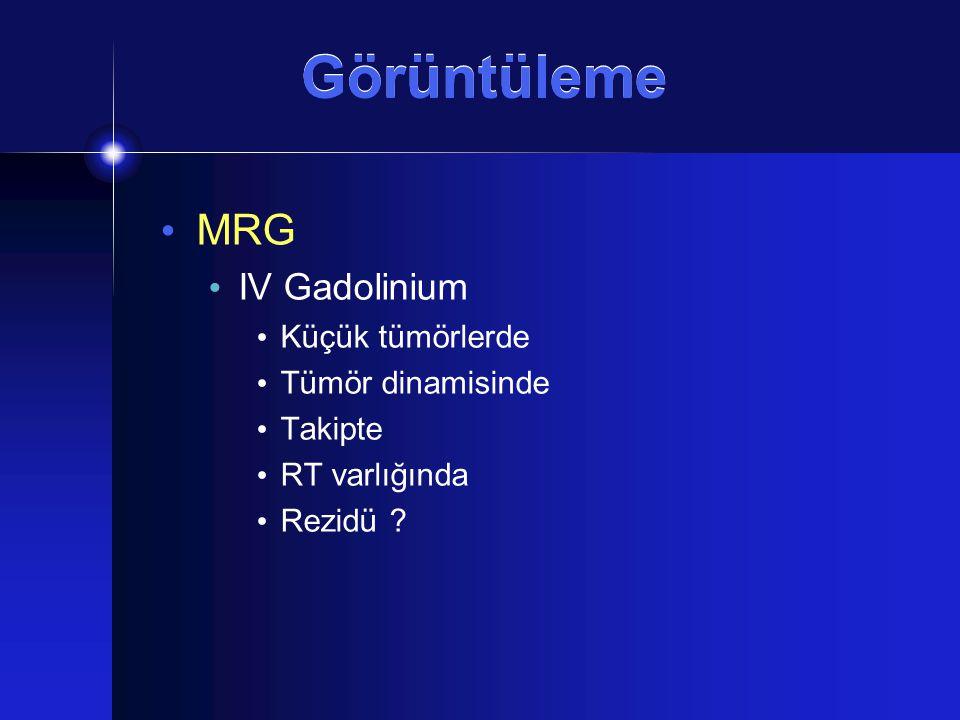 Görüntüleme MRG IV Gadolinium Küçük tümörlerde Tümör dinamisinde Takipte RT varlığında Rezidü ?