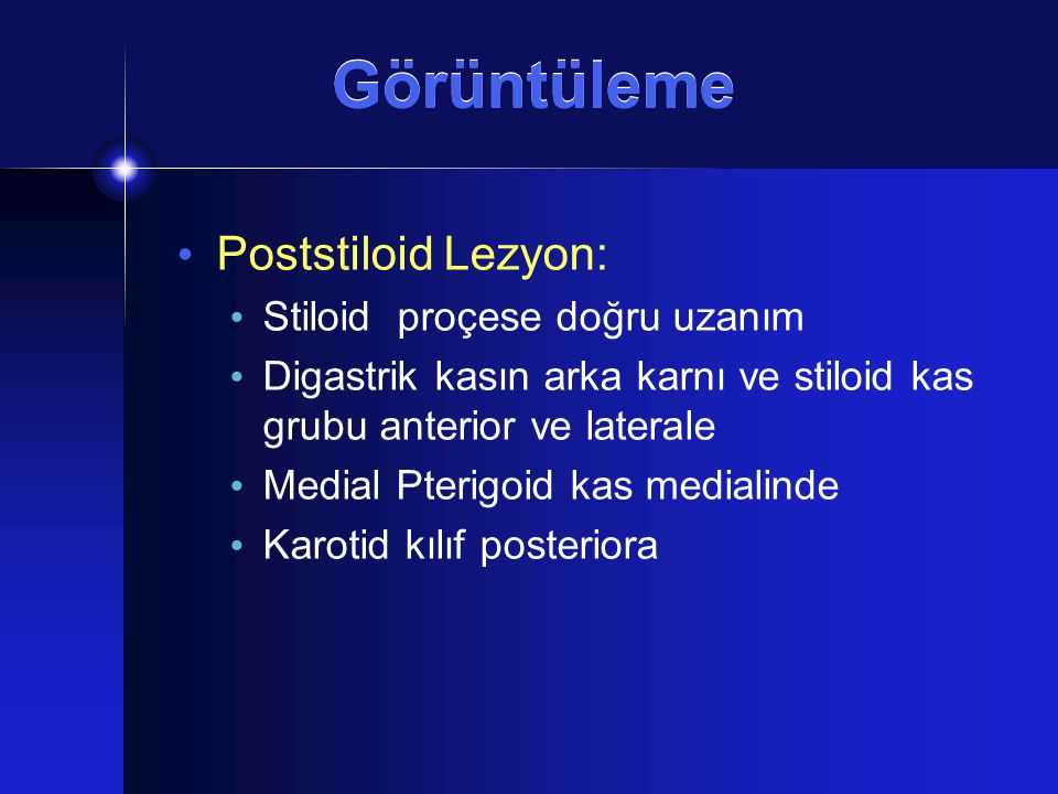 Poststiloid Lezyon: Stiloid proçese doğru uzanım Digastrik kasın arka karnı ve stiloid kas grubu anterior ve laterale Medial Pterigoid kas medialinde