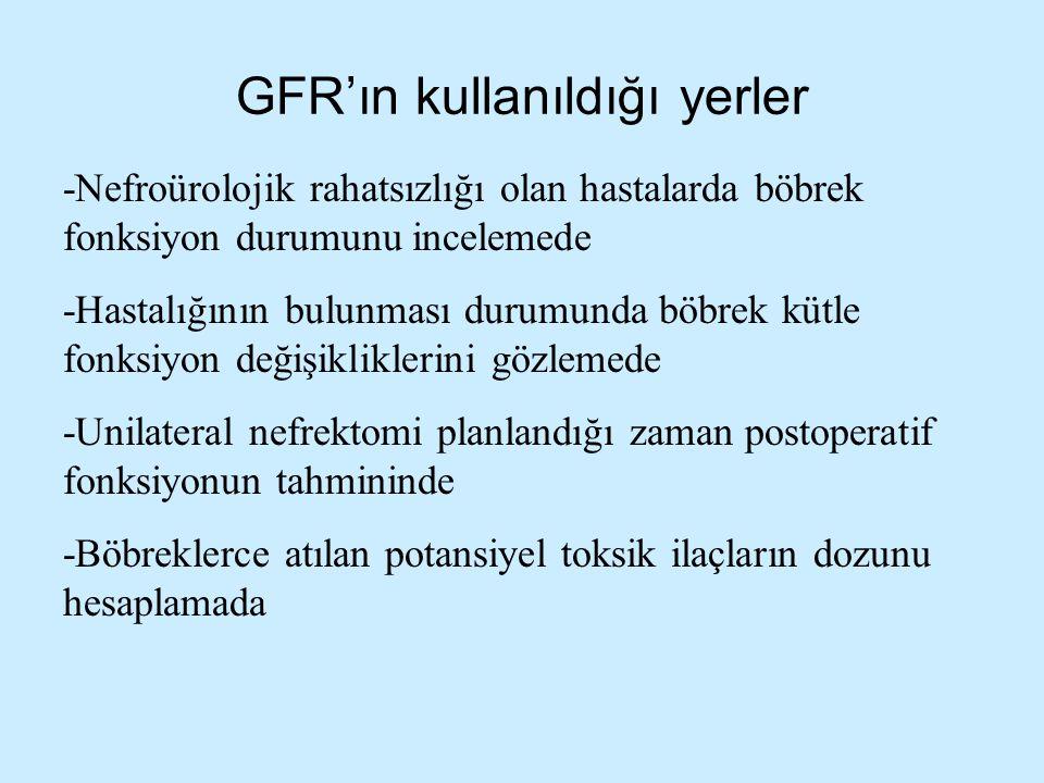GFR'ın kullanıldığı yerler -Nefroürolojik rahatsızlığı olan hastalarda böbrek fonksiyon durumunu incelemede -Hastalığının bulunması durumunda böbrek k