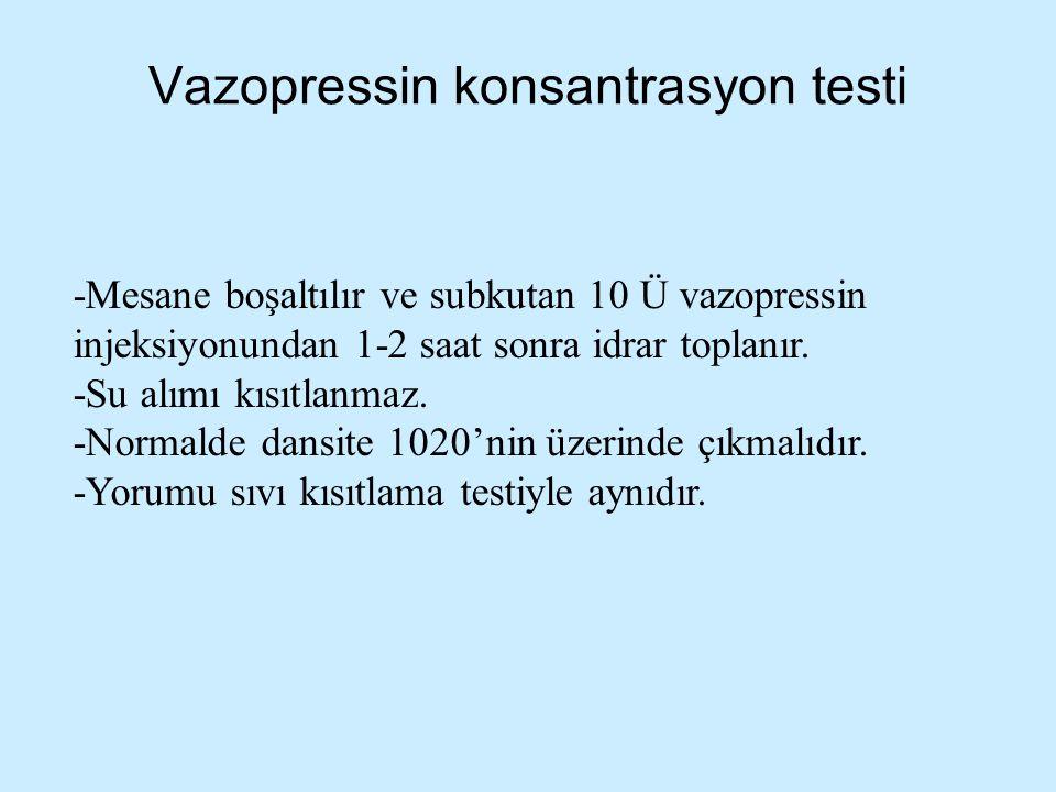 Vazopressin konsantrasyon testi -Mesane boşaltılır ve subkutan 10 Ü vazopressin injeksiyonundan 1-2 saat sonra idrar toplanır. -Su alımı kısıtlanmaz.