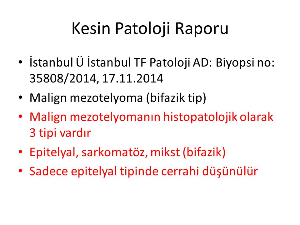 Kesin Patoloji Raporu İstanbul Ü İstanbul TF Patoloji AD: Biyopsi no: 35808/2014, 17.11.2014 Malign mezotelyoma (bifazik tip) Malign mezotelyomanın histopatolojik olarak 3 tipi vardır Epitelyal, sarkomatöz, mikst (bifazik) Sadece epitelyal tipinde cerrahi düşünülür
