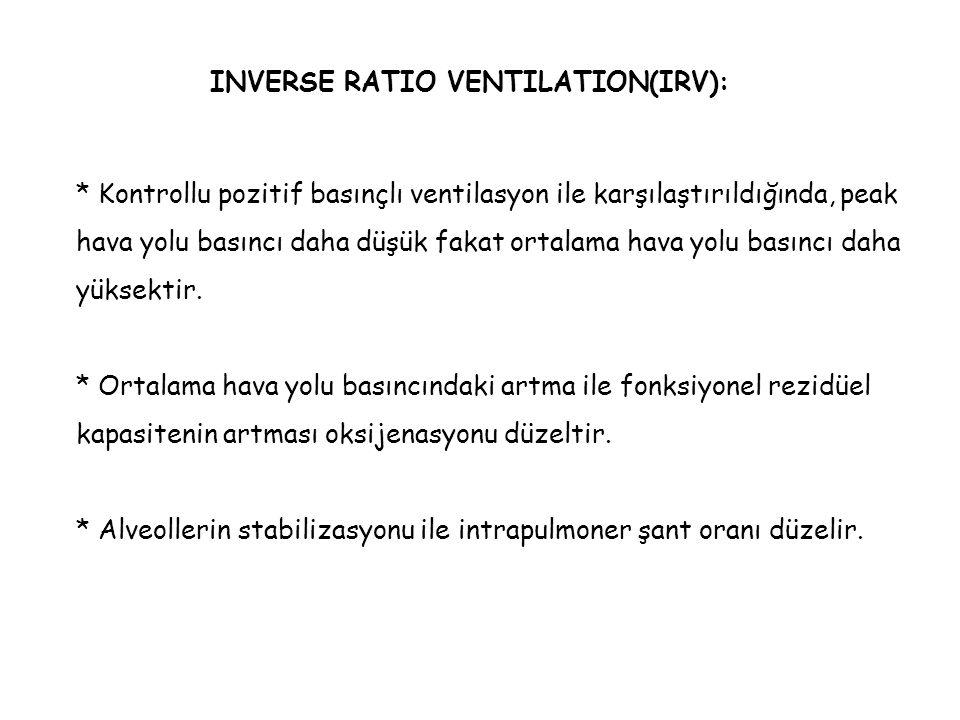 INVERSE RATIO VENTILATION(IRV): * Kontrollu pozitif basınçlı ventilasyon ile karşılaştırıldığında, peak hava yolu basıncı daha düşük fakat ortalama ha