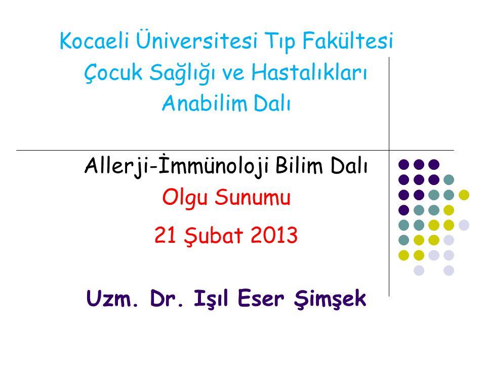 Kocaeli Üniversitesi Tıp Fakültesi Çocuk Sağlığı ve Hastalıkları Anabilim Dalı Allerji-İmmünoloji Bilim Dalı Olgu Sunumu 21 Şubat 2013 Uzm. Dr. Işıl E