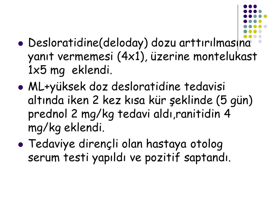 Desloratidine(deloday) dozu arttırılmasına yanıt vermemesi (4x1), üzerine montelukast 1x5 mg eklendi. ML+yüksek doz desloratidine tedavisi altında ike