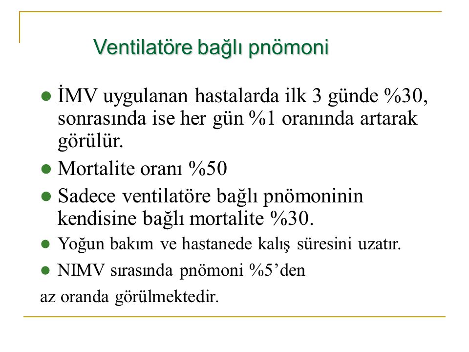 Ventilatöre bağlı pnömoni İMV uygulanan hastalarda ilk 3 günde %30, sonrasında ise her gün %1 oranında artarak görülür. Mortalite oranı %50 Sadece ven