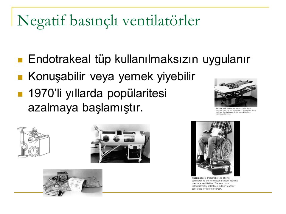 Negatif basınçlı ventilatörler Endotrakeal tüp kullanılmaksızın uygulanır Konuşabilir veya yemek yiyebilir 1970'li yıllarda popülaritesi azalmaya başlamıştır.
