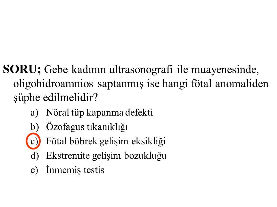 SORU; Gebe kadının ultrasonografi ile muayenesinde, oligohidroamnios saptanmış ise hangi fötal anomaliden şüphe edilmelidir? a)Nöral tüp kapanma defek