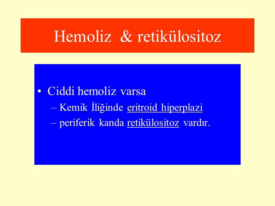 Hemoliz & retikülositoz Ciddi hemoliz varsa –Kemik İliğinde eritroid hiperplazi –periferik kanda retikülositoz vardır.