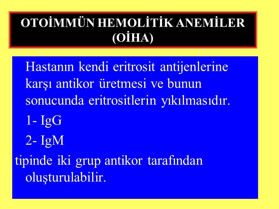 OTOİMMÜN HEMOLİTİK ANEMİLER (OİHA) Hastanın kendi eritrosit antijenlerine karşı antikor üretmesi ve bunun sonucunda eritrositlerin yıkılmasıdır. 1- Ig