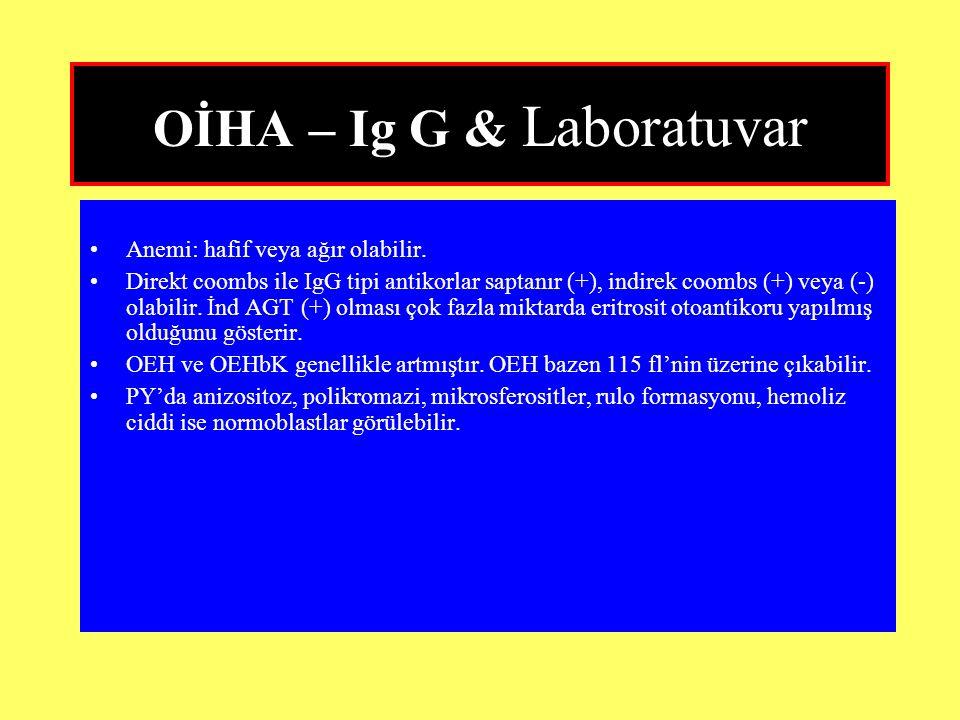 OİHA – Ig G & Laboratuvar Anemi: hafif veya ağır olabilir. Direkt coombs ile IgG tipi antikorlar saptanır (+), indirek coombs (+) veya (-) olabilir. İ