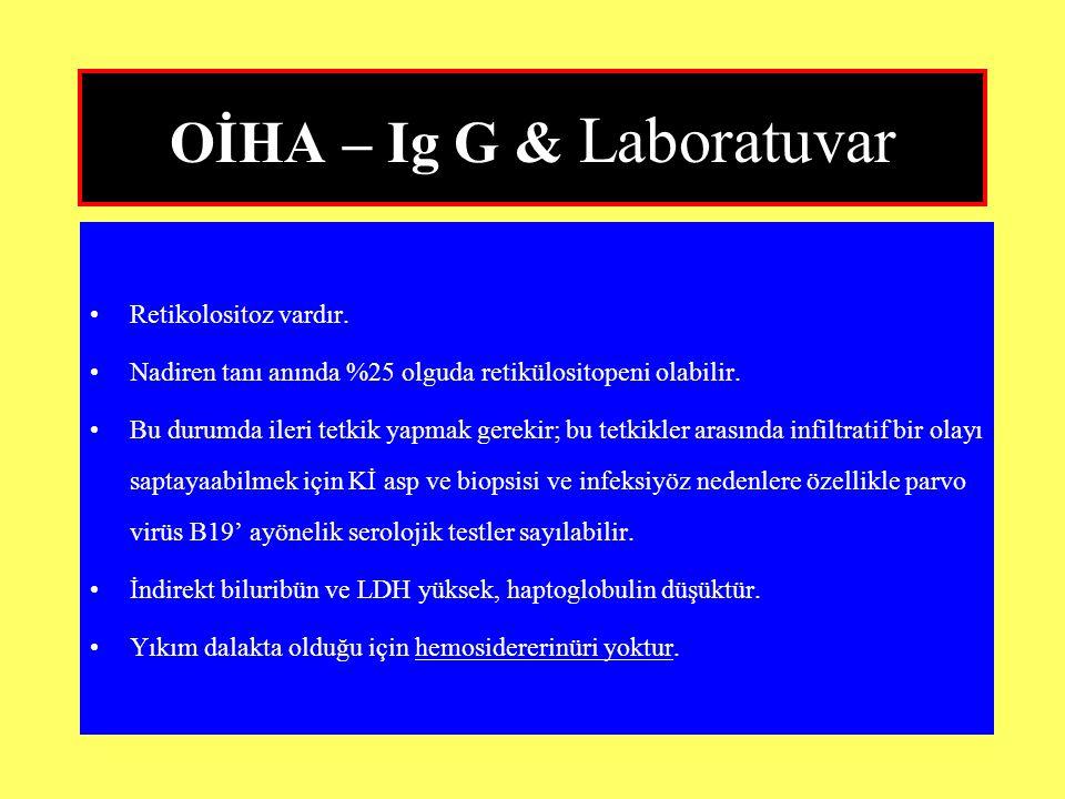 OİHA – Ig G & Laboratuvar Retikolositoz vardır. Nadiren tanı anında %25 olguda retikülositopeni olabilir. Bu durumda ileri tetkik yapmak gerekir; bu t