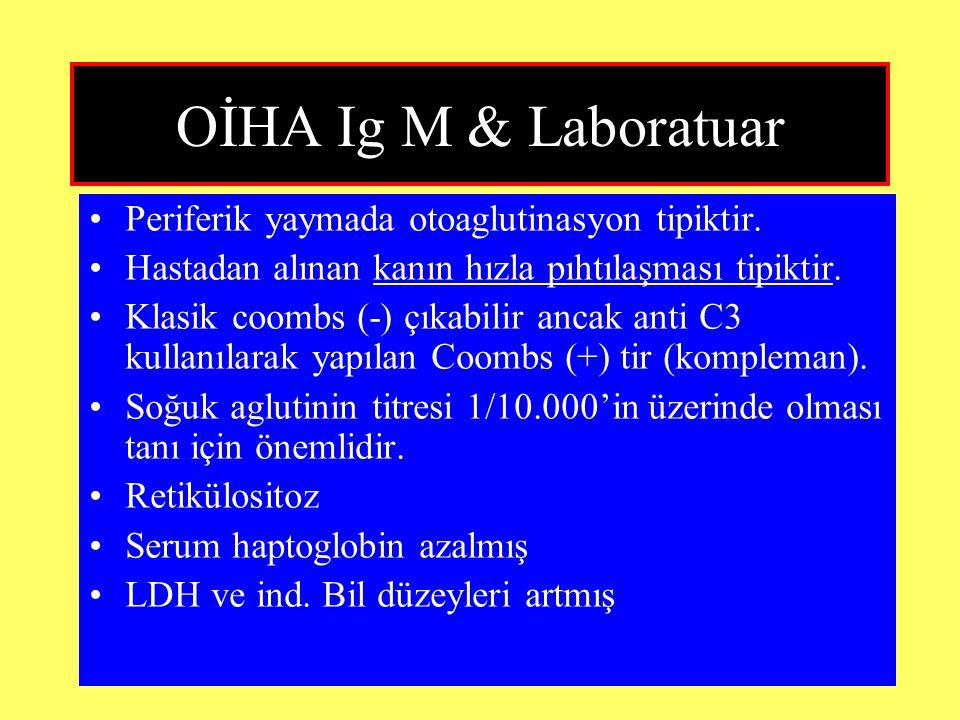 OİHA Ig M & Laboratuar Periferik yaymada otoaglutinasyon tipiktir. Hastadan alınan kanın hızla pıhtılaşması tipiktir. Klasik coombs (-) çıkabilir anca