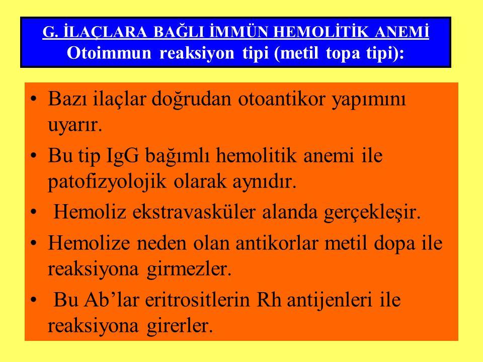 G. İLAÇLARA BAĞLI İMMÜN HEMOLİTİK ANEMİ Otoimmun reaksiyon tipi (metil topa tipi): Bazı ilaçlar doğrudan otoantikor yapımını uyarır. Bu tip IgG bağıml