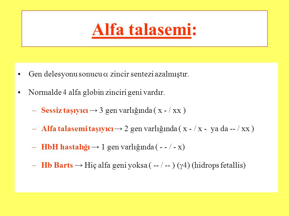 Alfa talasemi: Gen delesyonu sonucu  zincir sentezi azalmıştır. Normalde 4 alfa globin zinciri geni vardır. –Sessiz taşıyıcı → 3 gen varlığında ( x -