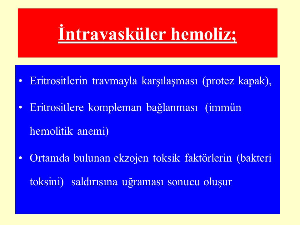 İntravasküler hemoliz; Eritrositlerin travmayla karşılaşması (protez kapak), Eritrositlere kompleman bağlanması (immün hemolitik anemi) Ortamda buluna