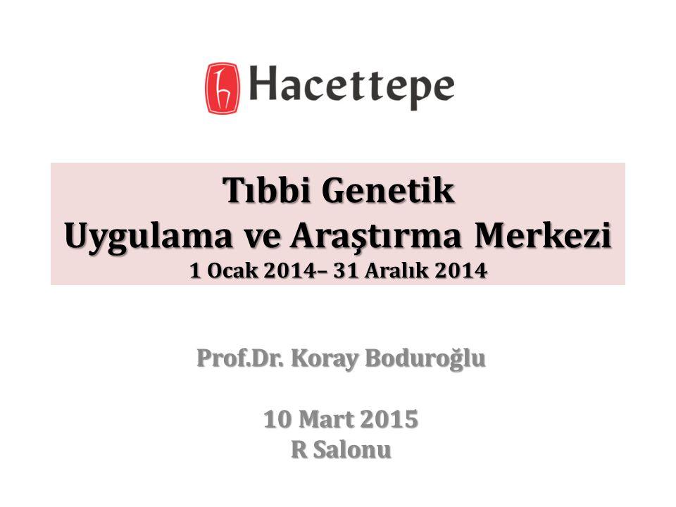 Tıbbi Genetik Uygulama ve Araştırma Merkezi 1 Ocak 2014– 31 Aralık 2014 Prof.Dr. Koray Boduroğlu 10 Mart 2015 R Salonu