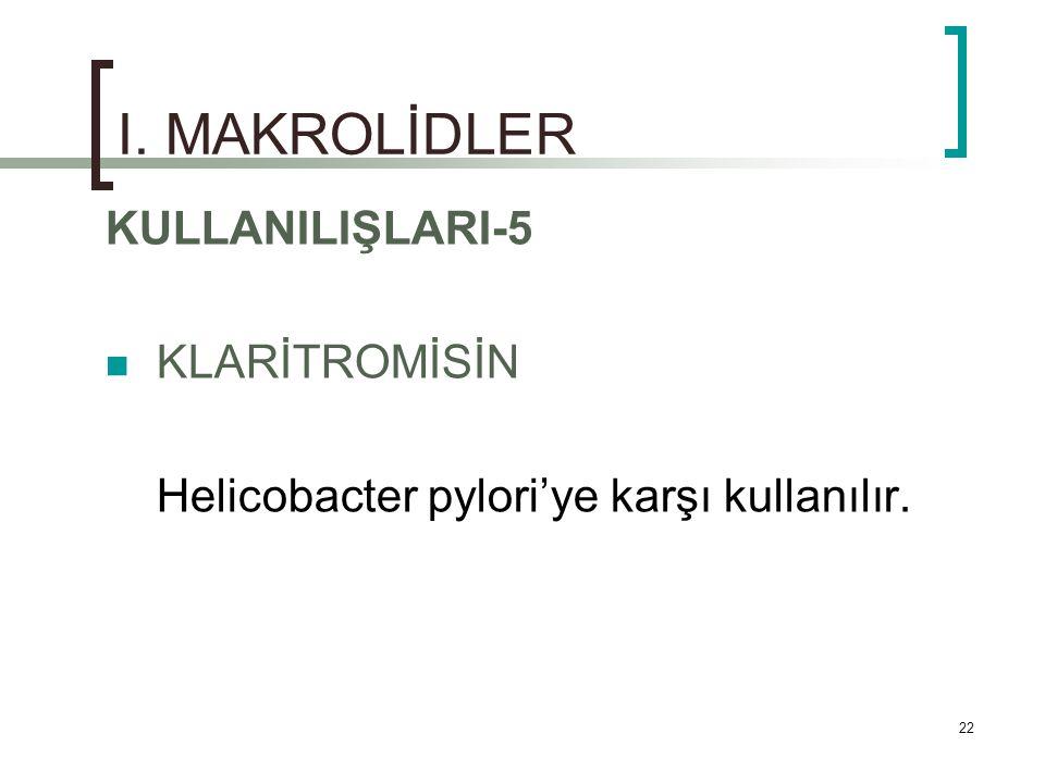 22 I. MAKROLİDLER KULLANILIŞLARI-5 KLARİTROMİSİN Helicobacter pylori'ye karşı kullanılır.