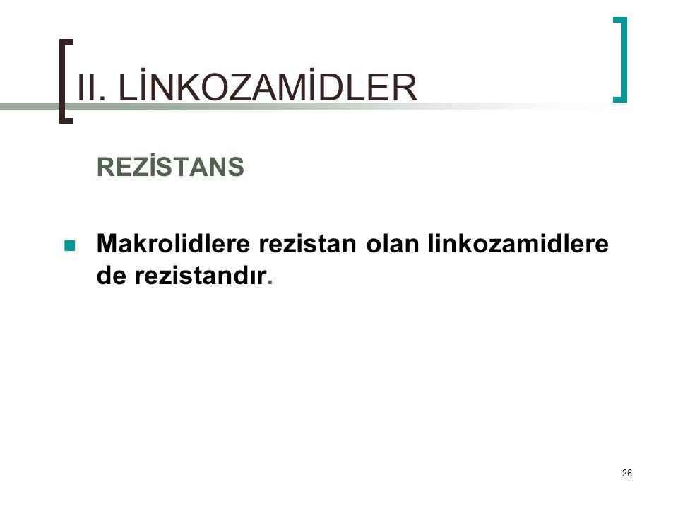 26 II. LİNKOZAMİDLER REZİSTANS Makrolidlere rezistan olan linkozamidlere de rezistandır.