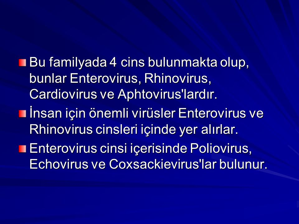 Bu familyada 4 cins bulunmakta olup, bunlar Enterovirus, Rhinovirus, Cardiovirus ve Aphtovirus'lardır. İnsan için önemli virüsler Enterovirus ve Rhino