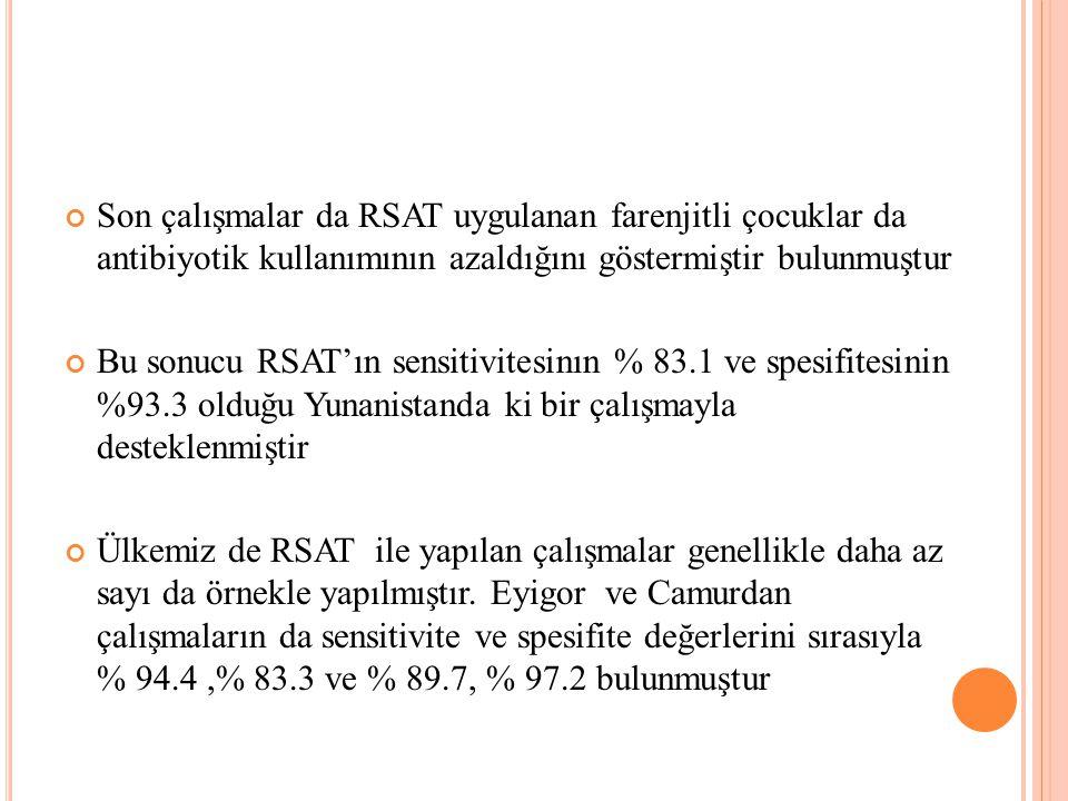 Son çalışmalar da RSAT uygulanan farenjitli çocuklar da antibiyotik kullanımının azaldığını göstermiştir bulunmuştur Bu sonucu RSAT'ın sensitivitesinın % 83.1 ve spesifitesinin %93.3 olduğu Yunanistanda ki bir çalışmayla desteklenmiştir Ülkemiz de RSAT ile yapılan çalışmalar genellikle daha az sayı da örnekle yapılmıştır.