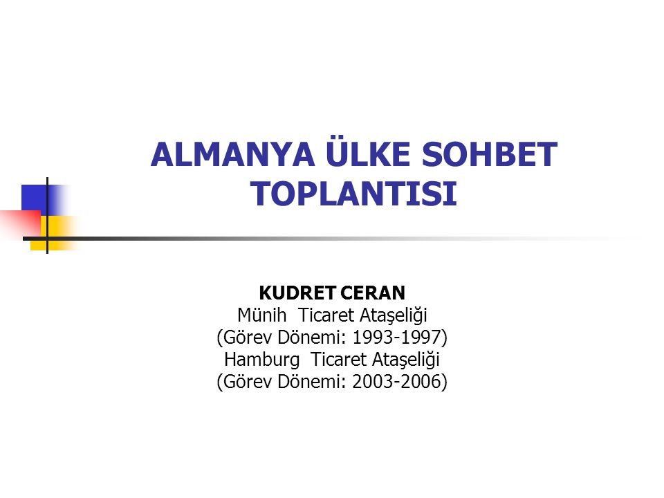 ALMANYA ÜLKE SOHBET TOPLANTISI KUDRET CERAN Münih Ticaret Ataşeliği (Görev Dönemi: 1993-1997) Hamburg Ticaret Ataşeliği (Görev Dönemi: 2003-2006)