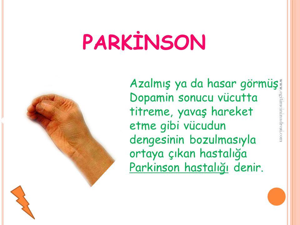 PARKİNSON Azalmış ya da hasar görmüş Dopamin sonucu vücutta titreme, yavaş hareket etme gibi vücudun dengesinin bozulmasıyla ortaya çıkan hastalığa Parkinson hastalığı denir.