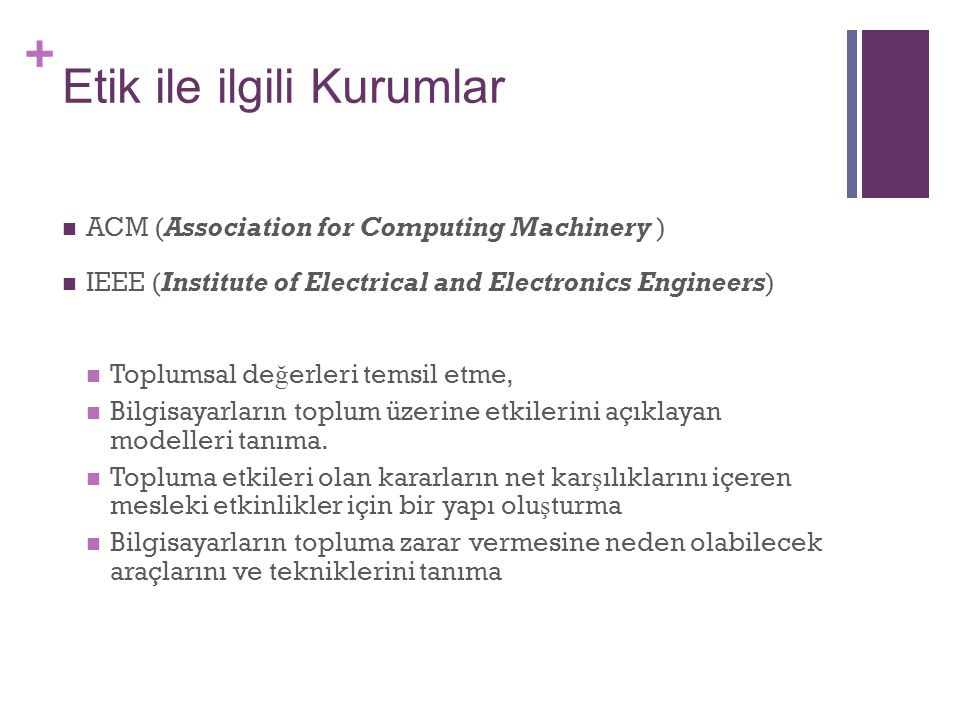 + Etik ile ilgili Kurumlar ACM (Association for Computing Machinery ) IEEE (Institute of Electrical and Electronics Engineers) Toplumsal de ğ erleri t