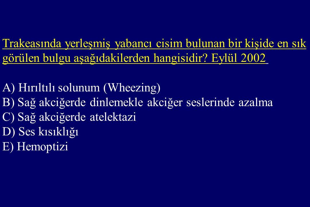 Trakeasında yerleşmiş yabancı cisim bulunan bir kişide en sık görülen bulgu aşağıdakilerden hangisidir? Eylül 2002 A) Hırıltılı solunum (Wheezing) B)