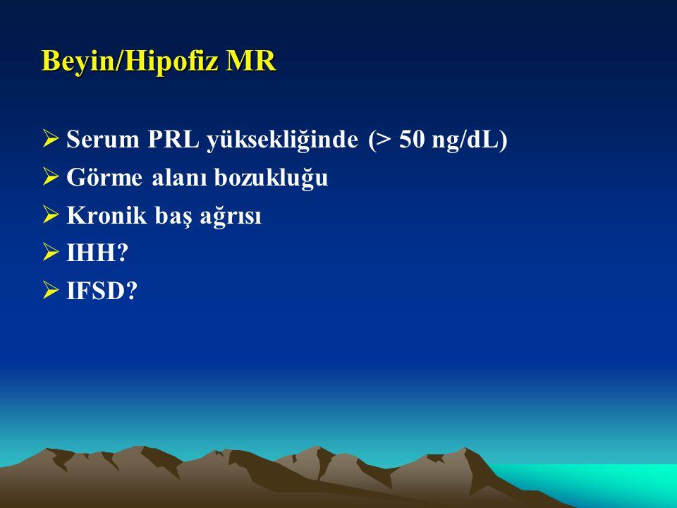 Beyin/Hipofiz MR  Serum PRL yüksekliğinde (> 50 ng/dL)  Görme alanı bozukluğu  Kronik baş ağrısı  IHH?  IFSD?
