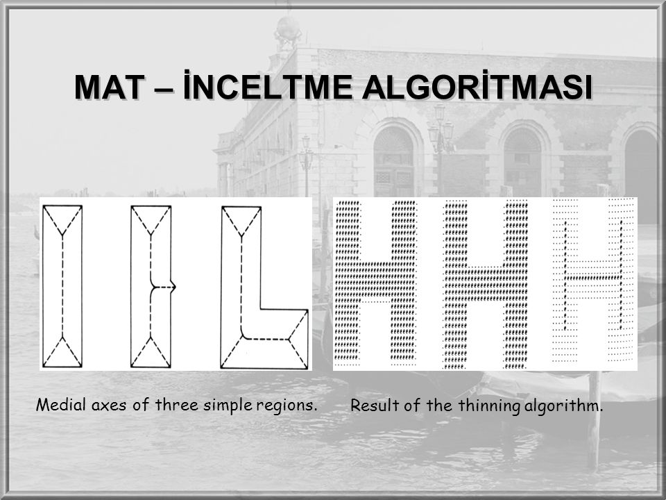 MAT – İNCELTME ALGORİTMASI Medial axes of three simple regions. Result of the thinning algorithm.