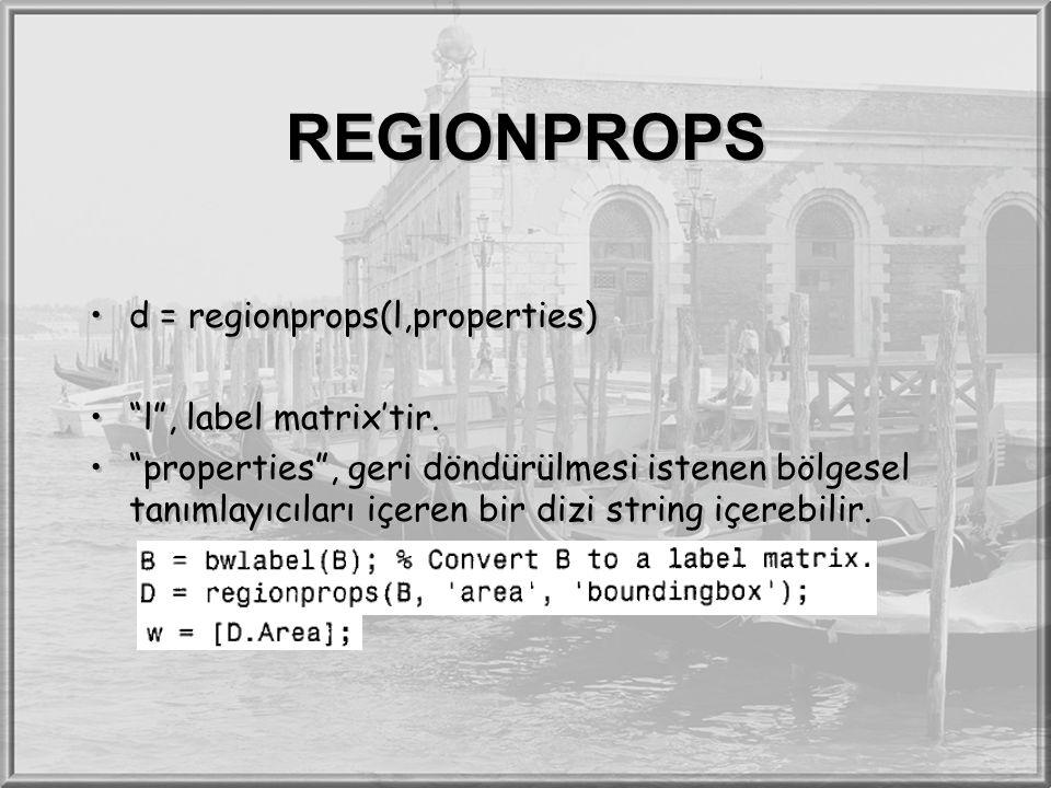 """REGIONPROPS d = regionprops(l,properties) """"l"""", label matrix'tir. """"properties"""", geri döndürülmesi istenen bölgesel tanımlayıcıları içeren bir dizi stri"""