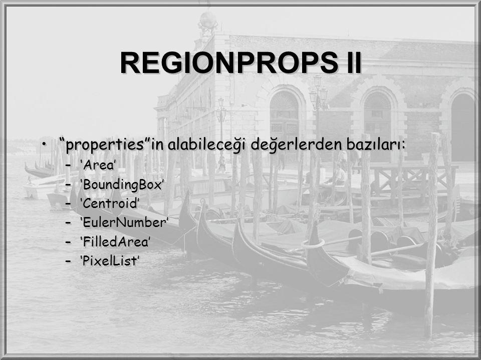 "REGIONPROPS II ""properties""in alabileceği değerlerden bazıları: –'Area' –'BoundingBox' –'Centroid' –'EulerNumber' –'FilledArea' –'PixelList' ""properti"
