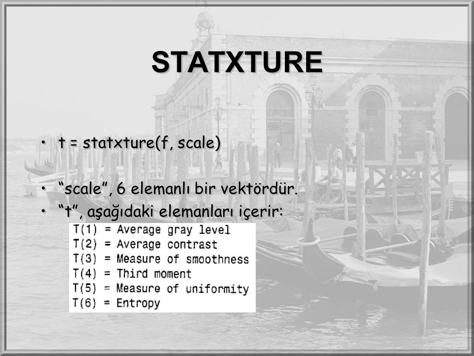 """STATXTURE t = statxture(f, scale) """"scale"""", 6 elemanlı bir vektördür. """"t"""", aşağıdaki elemanları içerir: t = statxture(f, scale) """"scale"""", 6 elemanlı bir"""