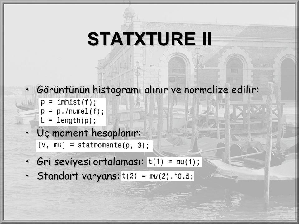 STATXTURE II Görüntünün histogramı alınır ve normalize edilir: Üç moment hesaplanır: Gri seviyesi ortalaması: Standart varyans: Görüntünün histogramı