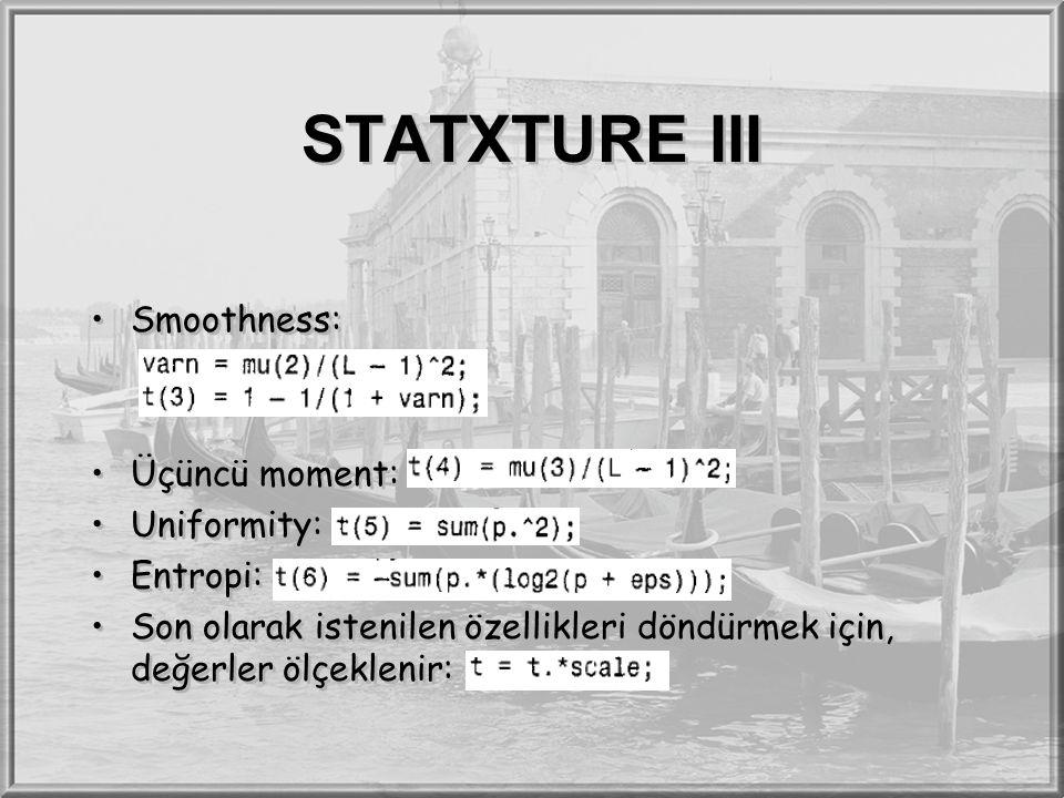 STATXTURE III Smoothness: Üçüncü moment: Uniformity: Entropi: Son olarak istenilen özellikleri döndürmek için, değerler ölçeklenir: Smoothness: Üçüncü