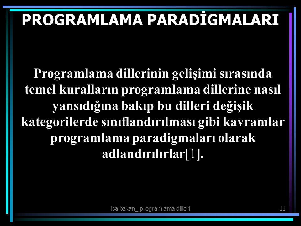 isa özkan_ programlama dilleri11 PROGRAMLAMA PARADİGMALARI Programlama dillerinin gelişimi sırasında temel kuralların programlama dillerine nasıl yansıdığına bakıp bu dilleri değişik kategorilerde sınıflandırılması gibi kavramlar programlama paradigmaları olarak adlandırılırlar[1].
