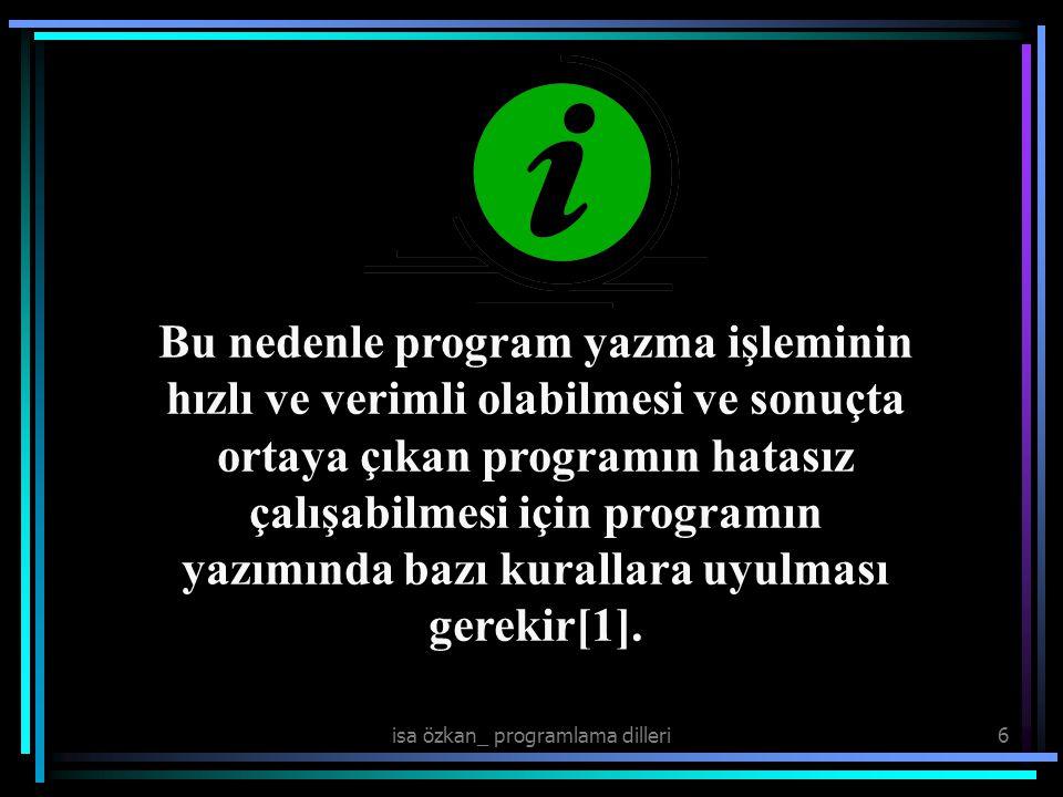 isa özkan_ programlama dilleri6 Bu nedenle program yazma işleminin hızlı ve verimli olabilmesi ve sonuçta ortaya çıkan programın hatasız çalışabilmesi için programın yazımında bazı kurallara uyulması gerekir[1].