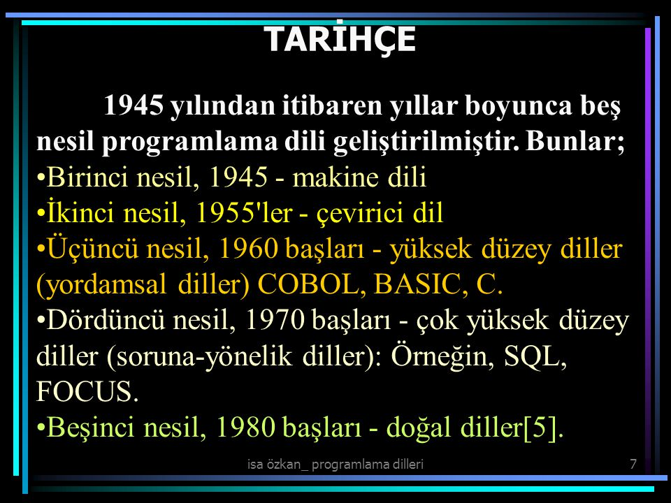isa özkan_ programlama dilleri7 TARİHÇE 1945 yılından itibaren yıllar boyunca beş nesil programlama dili geliştirilmiştir. Bunlar; Birinci nesil, 1945