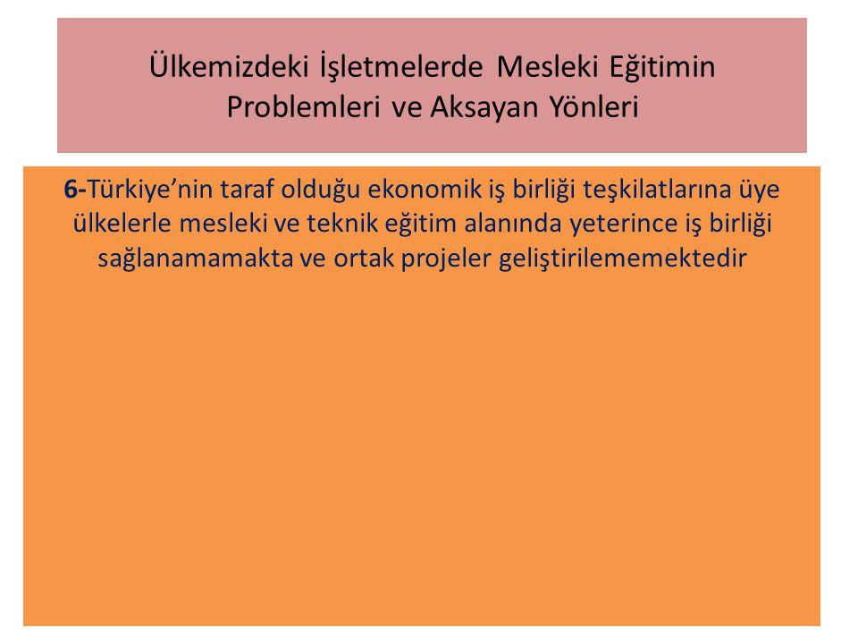 Ülkemizdeki İşletmelerde Mesleki Eğitimin Problemleri ve Aksayan Yönleri 6-Türkiye'nin taraf olduğu ekonomik iş birliği teşkilatlarına üye ülkelerle m