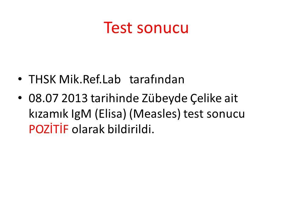 Test sonucu THSK Mik.Ref.Lab tarafından 08.07 2013 tarihinde Zübeyde Çelike ait kızamık IgM (Elisa) (Measles) test sonucu POZİTİF olarak bildirildi.