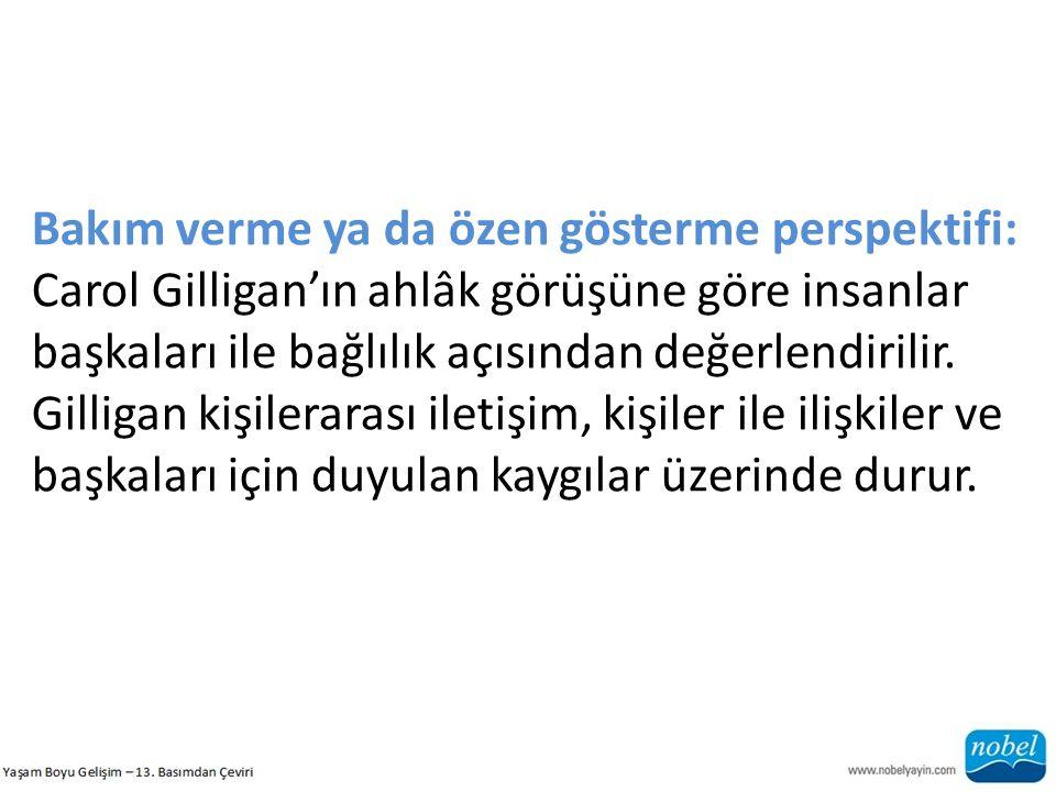 Bakım verme ya da özen gösterme perspektifi: Carol Gilligan'ın ahlâk görüşüne göre insanlar başkaları ile bağlılık açısından değerlendirilir. Gilligan