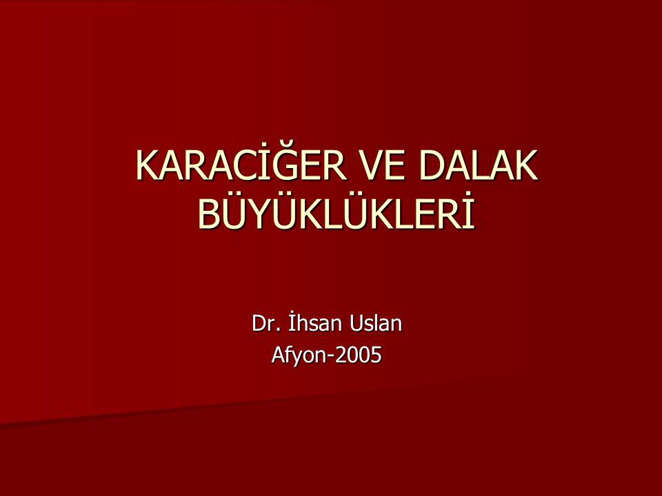 KARACİĞER VE DALAK BÜYÜKLÜKLERİ Dr. İhsan Uslan Afyon-2005
