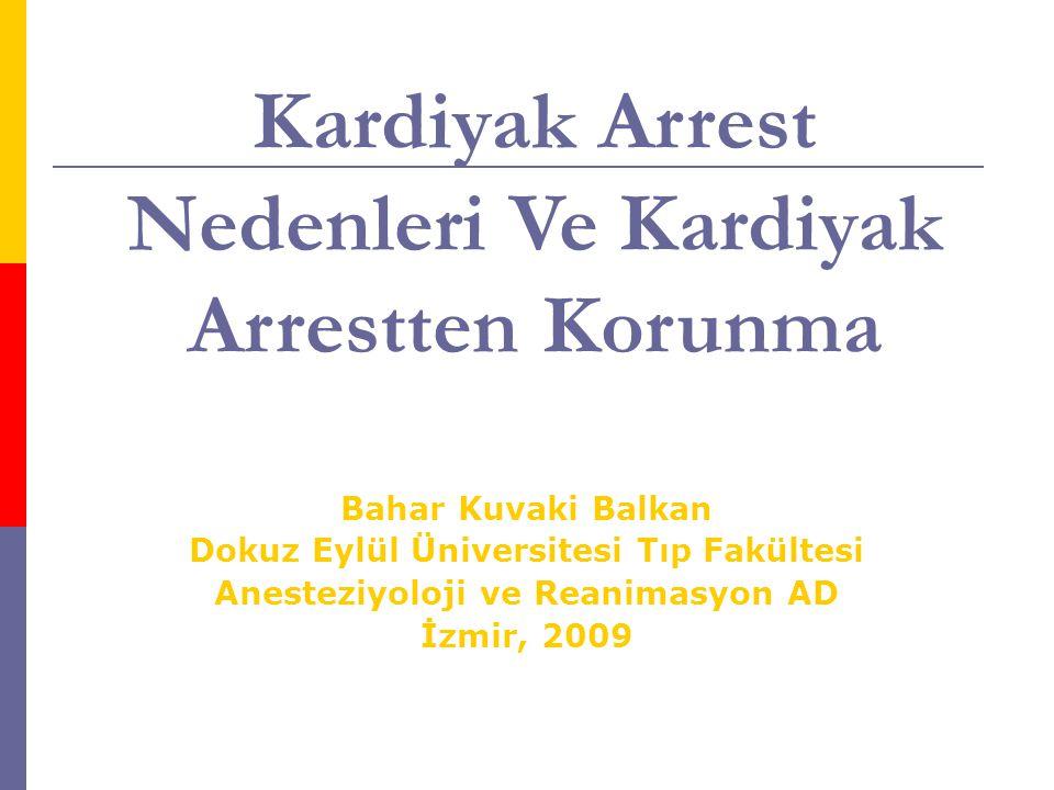 Kardiyak Arrest Nedenleri Ve Kardiyak Arrestten Korunma Bahar Kuvaki Balkan Dokuz Eylül Üniversitesi Tıp Fakültesi Anesteziyoloji ve Reanimasyon AD İzmir, 2009