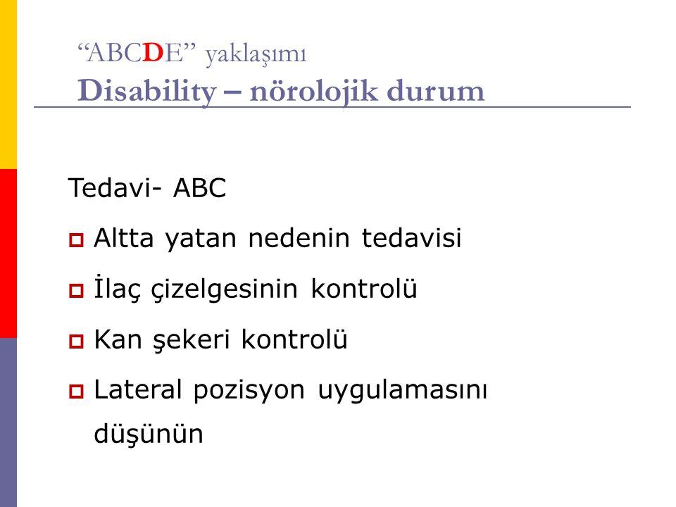 ABCDE yaklaşımı Disability – nörolojik durum Tedavi- ABC  Altta yatan nedenin tedavisi  İlaç çizelgesinin kontrolü  Kan şekeri kontrolü  Lateral pozisyon uygulamasını düşünün