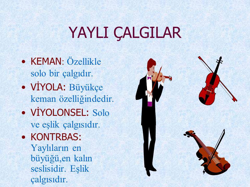YAYLI ÇALGILAR KEMAN : Özellikle solo bir çalgıdır. VİYOLA: Büyükçe keman özelliğindedir. VİYOLONSEL: Solo ve eşlik çalgısıdır. KONTRBAS: Yaylıların e