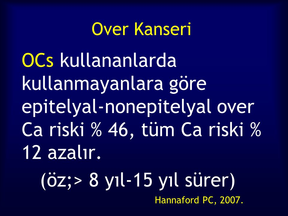 Over Kanseri OCs kullananlarda kullanmayanlara göre epitelyal-nonepitelyal over Ca riski % 46, tüm Ca riski % 12 azalır. (öz;> 8 yıl-15 yıl sürer) Han