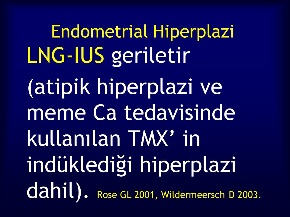 Endometrial Hiperplazi LNG-IUS geriletir (atipik hiperplazi ve meme Ca tedavisinde kullanılan TMX' in indüklediği hiperplazi dahil).