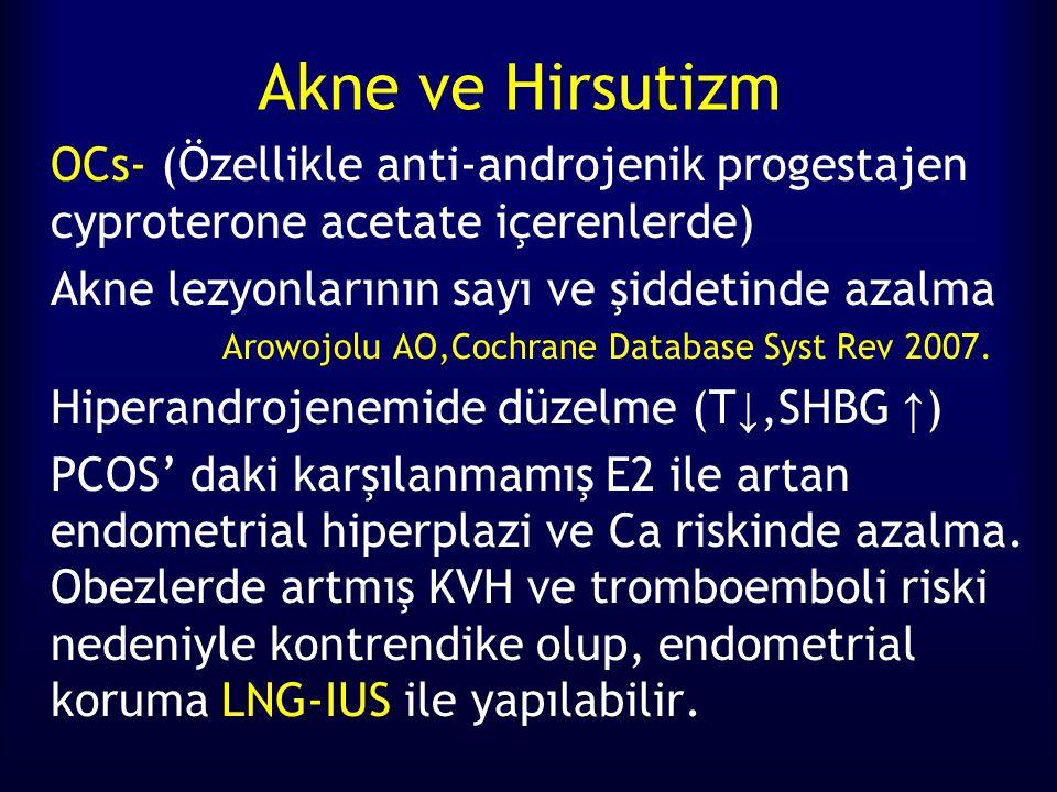 Akne ve Hirsutizm OCs- (Özellikle anti-androjenik progestajen cyproterone acetate içerenlerde) Akne lezyonlarının sayı ve şiddetinde azalma Arowojolu AO,Cochrane Database Syst Rev 2007.