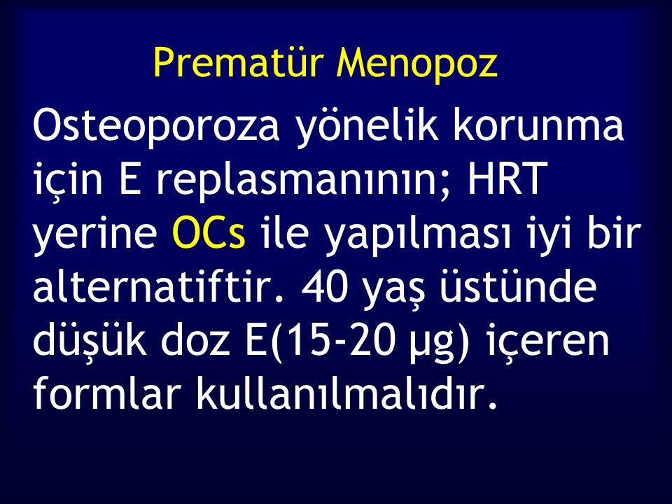 Prematür Menopoz Osteoporoza yönelik korunma için E replasmanının; HRT yerine OCs ile yapılması iyi bir alternatiftir. 40 yaş üstünde düşük doz E(15-2