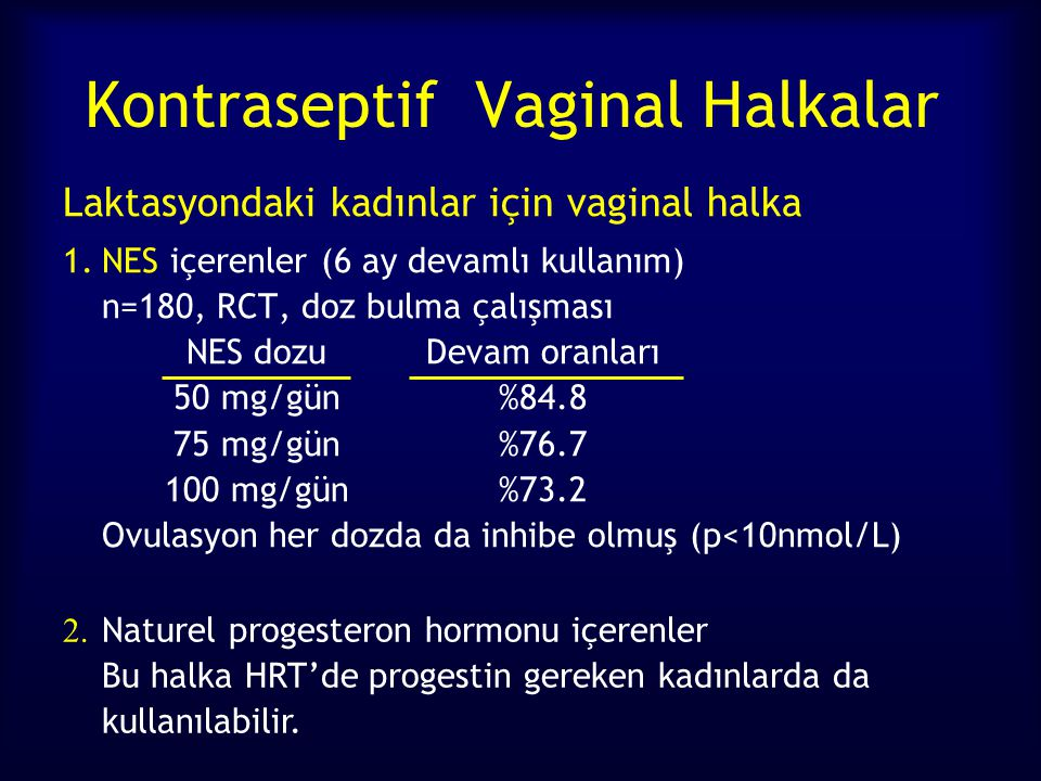 Kontraseptif Vaginal Halkalar Laktasyondaki kadınlar için vaginal halka 1.NES içerenler (6 ay devamlı kullanım) n=180, RCT, doz bulma çalışması NES dozuDevam oranları 50 mg/gün%84.8 75 mg/gün%76.7 100 mg/gün%73.2 Ovulasyon her dozda da inhibe olmuş (p<10nmol/L) 2.